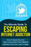 The Ultimate Guide To Escaping Internet Addiction – How To Save You And Your Loved Ones From Internet Addiction And Live Free Forever (Addiction Recovery, Addictions)