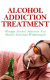 Alcohol Addiction Treatment – Manage Alcohol Addiction And Alcohol Addiction Withdrawals (Alcohol Addiction Treatment, Manage Alcohol Addiction And Withdrawals)